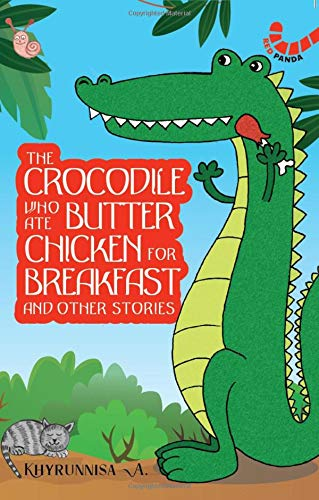 THE CROCODILE WHO ATE BUTTER CHICKEN FOR BREAKFAST AND OTHER STORIES KHYRUNNISA A